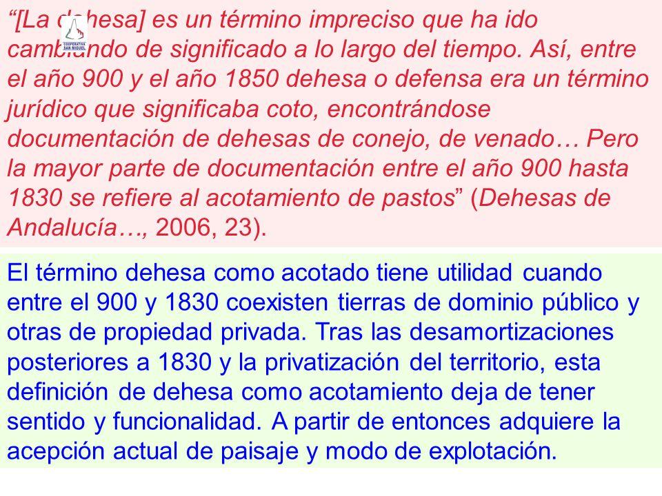 [La dehesa] es un término impreciso que ha ido cambiando de significado a lo largo del tiempo. Así, entre el año 900 y el año 1850 dehesa o defensa era un término jurídico que significaba coto, encontrándose documentación de dehesas de conejo, de venado… Pero la mayor parte de documentación entre el año 900 hasta 1830 se refiere al acotamiento de pastos (Dehesas de Andalucía…, 2006, 23).